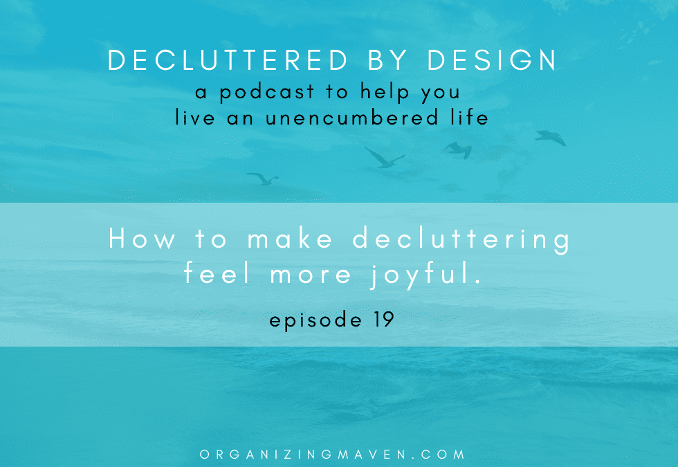Podcast Episode: How To Enjoy The Decluttering Process